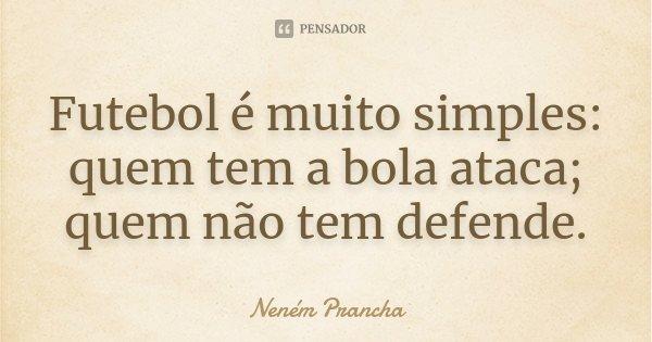 Futebol é muito simples: quem tem a bola ataca; quem não tem defende.... Frase de Neném Prancha.