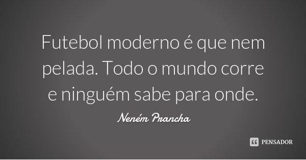 Futebol moderno é que nem pelada. Todo o mundo corre e ninguém sabe para onde.... Frase de Neném Prancha.