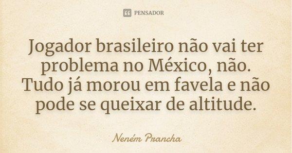 Jogador brasileiro não vai ter problema no México, não. Tudo já morou em favela e não pode se queixar de altitude.... Frase de Neném Prancha.