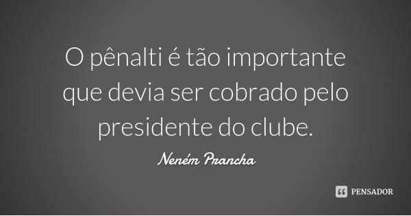 O pênalti é tão importante que devia ser cobrado pelo presidente do clube.... Frase de Neném Prancha.