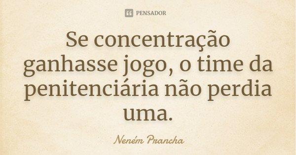 Se concentração ganhasse jogo, o time da penitenciária não perdia uma.... Frase de Neném Prancha.
