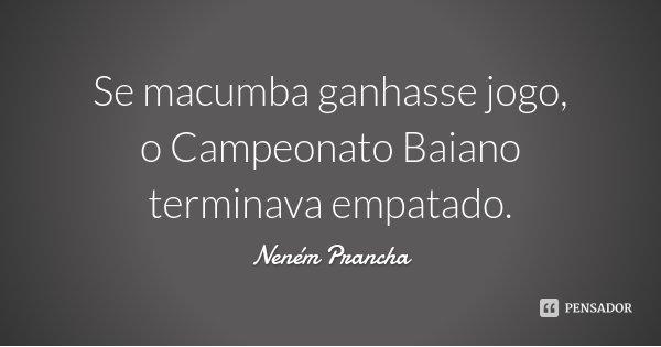 Se macumba ganhasse jogo, o Campeonato Baiano terminava empatado.... Frase de Neném Prancha.
