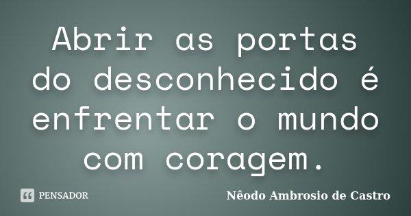 Abrir as portas do desconhecido é enfrentar o mundo com coragem.... Frase de Nêodo Ambrosio de Castro.