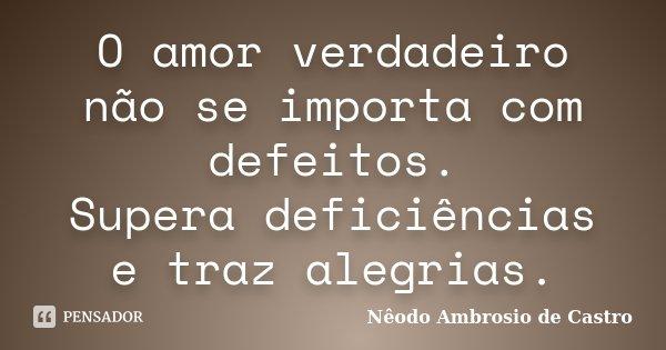 O amor verdadeiro não se importa com defeitos. Supera deficiências e traz alegrias.... Frase de Nêodo Ambrosio de Castro.