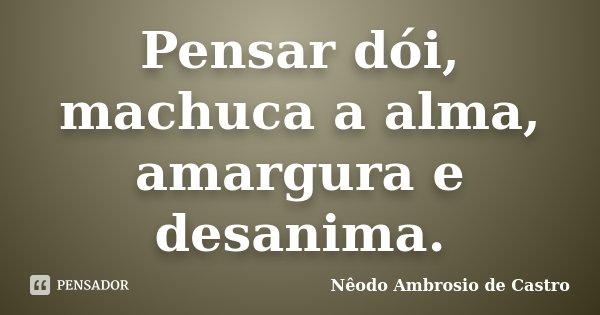 Pensar dói, machuca a alma, amargura e desanima.... Frase de Nêodo Ambrosio de Castro.