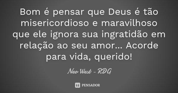 Bom é pensar que Deus é tão misericordioso e maravilhoso que ele ignora sua ingratidão em relação ao seu amor... Acorde para vida, querido!... Frase de Neo West - RDG.