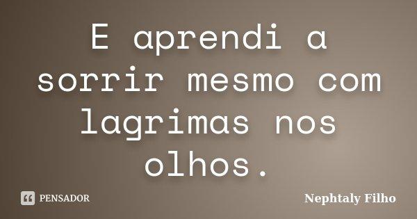 E aprendi a sorrir mesmo com lagrimas nos olhos.... Frase de Nephtaly Filho.
