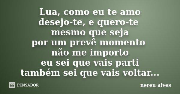 Lua, como eu te amo desejo-te, e quero-te mesmo que seja por um prevê momento não me importo eu sei que vais parti também sei que vais voltar...... Frase de Nereu Alves.