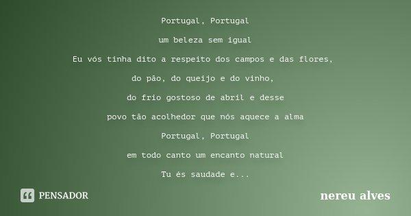 Portugal, Portugal um beleza sem igual Eu vós tinha dito a respeito dos campos e das flores, do pão, do queijo e do vinho, do frio gostoso de abril e desse povo... Frase de nereu alves.