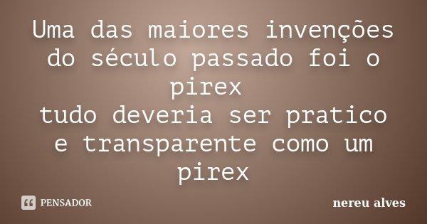 Uma das maiores invenções do século passado foi o pirex tudo deveria ser pratico e transparente como um pirex... Frase de Nereu Alves.
