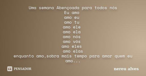 Uma semana Abençoada para todos nós Eu amo amo eu amo tu amo ele amo ela amo nós amo vós amo eles amo elas enquanto amo,sobra mais tempo para amar quem eu amo..... Frase de Nereu Alves.