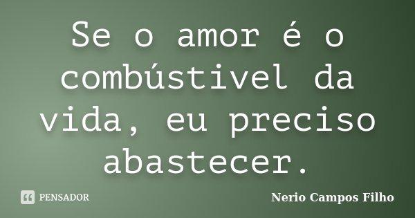 Se o amor é o combústivel da vida, eu preciso abastecer.... Frase de Nerio Campos Filho.