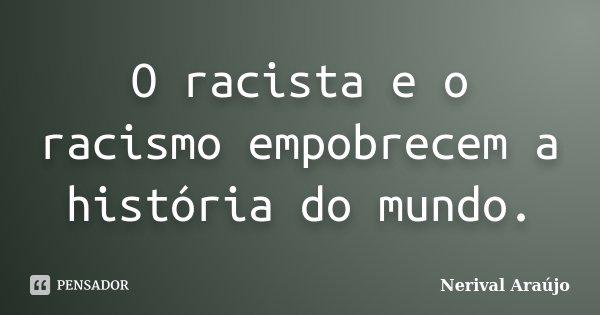 O racista e o racismo empobrecem a história do mundo.... Frase de Nerival Araújo.