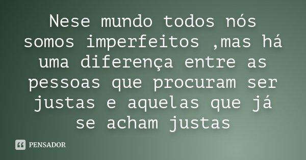 Nese mundo todos nós somos imperfeitos ,mas há uma diferença entre as pessoas que procuram ser justas e aquelas que já se acham justas... Frase de Desconhecido.