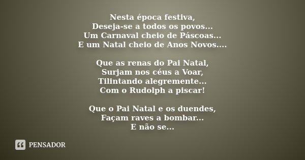 Nesta época festiva, Deseja-se a todos os Povos... Um Carnaval cheio de Páscoas... E um Natal cheio de Anos Novos.... Que as renas do Pai Natal, Surjam nos céus... Frase de Desconhecido.