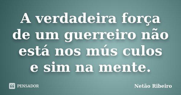 A verdadeira força de um guerreiro não está nos mús culos e sim na mente.... Frase de Netão Ribeiro.