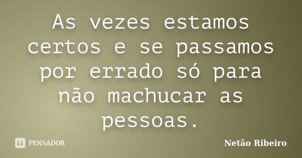 As vezes estamos certos e se passamos por errado só para não machucar as pessoas.... Frase de Netão Ribeiro.