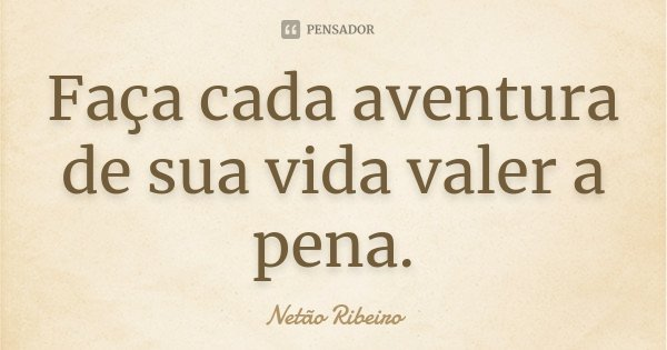 Faça cada aventura de sua vida valer a pena.... Frase de Netão Ribeiro.