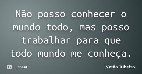 Não posso conhecer o mundo todo, mas posso trabalhar para que todo mundo me conheça.... Frase de Netão Ribeiro.