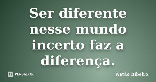 Ser diferente nesse mundo incerto faz a diferença.... Frase de Netão Ribeiro.