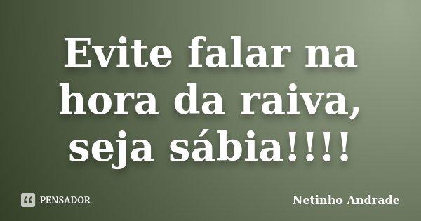 Evite falar na hora da raiva, seja sábia!!!!... Frase de Netinho Andrade.