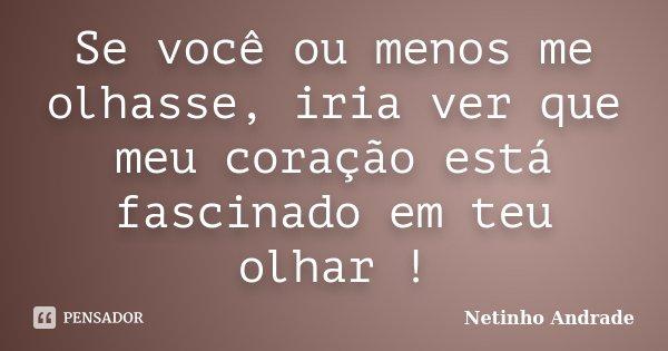 Se você ou menos me olhasse, iria ver que meu coração está fascinado em teu olhar !... Frase de Netinho Andrade.