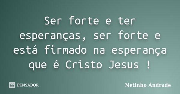 Ser forte e ter esperanças, ser forte e está firmado na esperança que é Cristo Jesus !... Frase de Netinho Andrade.