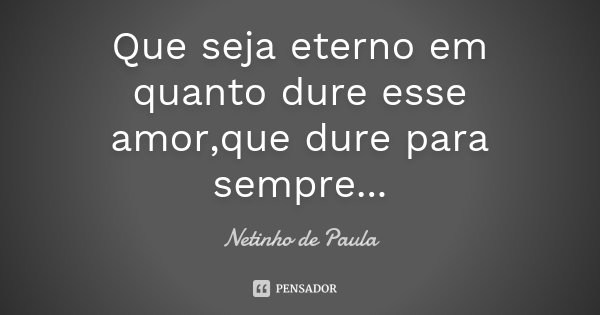 Que seja eterno em quanto dure esse amor,que dure para sempre...... Frase de Netinho de Paula.