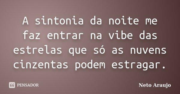 A sintonia da noite me faz entrar na vibe das estrelas que só as nuvens cinzentas podem estragar.... Frase de Neto Araujo.