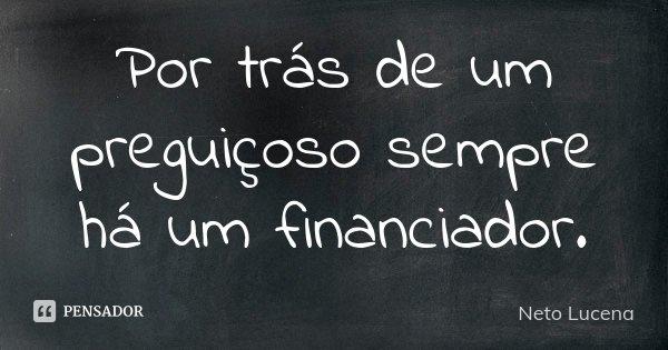 Por trás de um preguiçoso sempre há um financiador.... Frase de Neto Lucena.