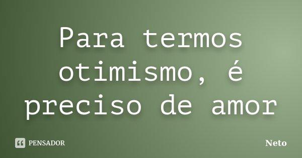 Para termos otimismo, é preciso de amor... Frase de Neto.