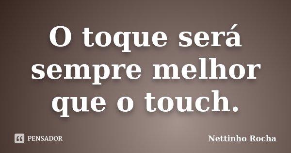 O toque será sempre melhor que o touch.... Frase de Nettinho Rocha.