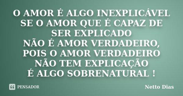 O AMOR É ALGO INEXPLICÁVEL SE O AMOR QUE É CAPAZ DE SER EXPLICADO NÃO É AMOR VERDADEIRO, POIS O AMOR VERDADEIRO NÃO TEM EXPLICAÇÃO É ALGO SOBRENATURAL !... Frase de Netto Dias.