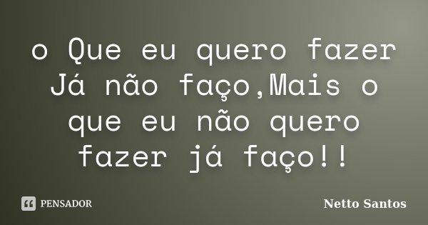 o Que eu quero fazer Já não faço,Mais o que eu não quero fazer já faço!!... Frase de Netto Santos.