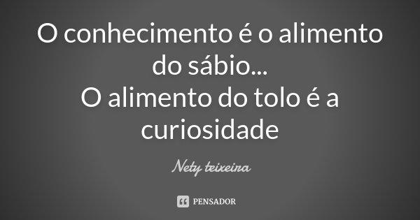 O conhecimento é o alimento do sábio... O alimento do tolo é a curiosidade... Frase de Nety teixeira.