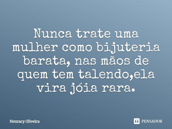 Nunca trate uma mulher como bijuteria barata, nas mãos de quem tem talendo,ela vira jóia rara.... Frase de Neuracy Oliveira.