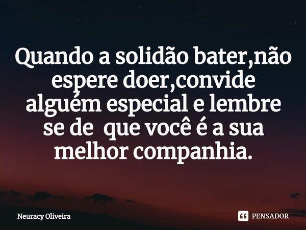 Quando a solidão bater,não espere doer,convide alguém especial e lembre se de que você é a sua melhor companhia.... Frase de Neuracy Oliveira.