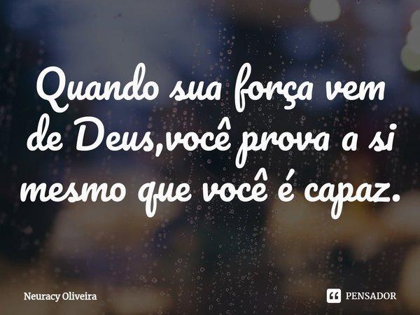 Quando sua força vem de Deus,você prova a si mesmo que você é capaz.... Frase de Neuracy Oliveira.