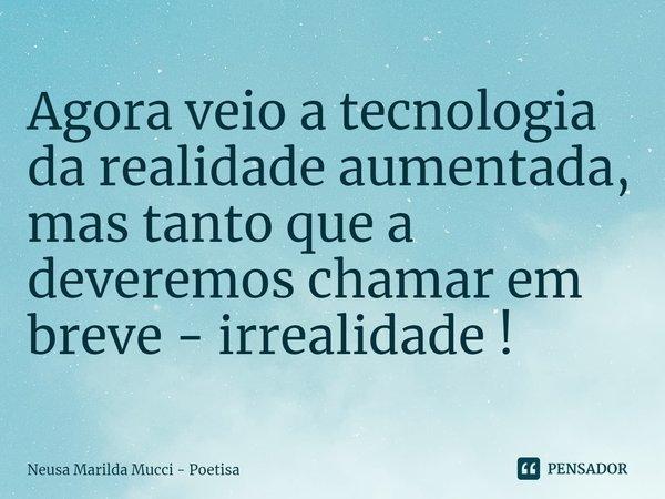 Agora veio a tecnologia da realidade aumentada, mas tanto que a deveremos chamar em breve - irrealidade !... Frase de Neusa Marilda Mucci - Poetisa.