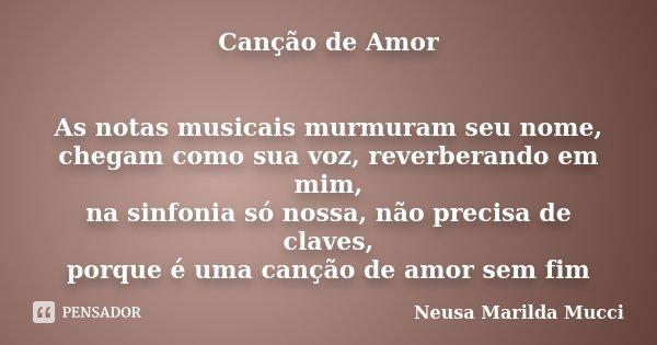 Canção de Amor As notas musicais murmuram seu nome, chegam como sua voz, reverberando em mim, na sinfonia só nossa, não precisa de claves, porque é uma canção d... Frase de Neusa Marilda Mucci.