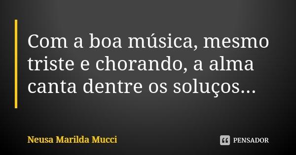 Com a boa música, mesmo triste e chorando, a alma canta dentre os soluços...... Frase de Neusa Marilda Mucci.