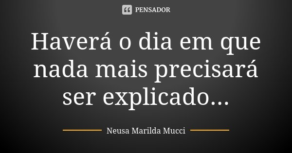 Haverá o dia em que nada mais precisará ser explicado...... Frase de Neusa Marilda Mucci.