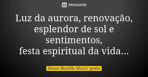 Luz da aurora, renovação, esplendor de sol e sentimentos, festa espiritual da vida...... Frase de Neusa Marilda Mucci- poeta.