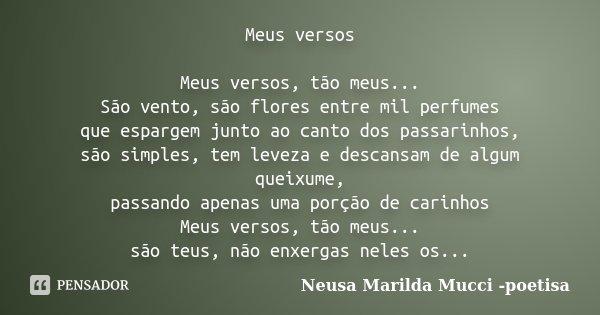 Meus versos Meus versos, tão meus... São vento, são flores entre mil perfumes que espargem junto ao canto dos passarinhos, são simples, tem leveza e descansam d... Frase de Neusa Marilda Mucci - poetisa.