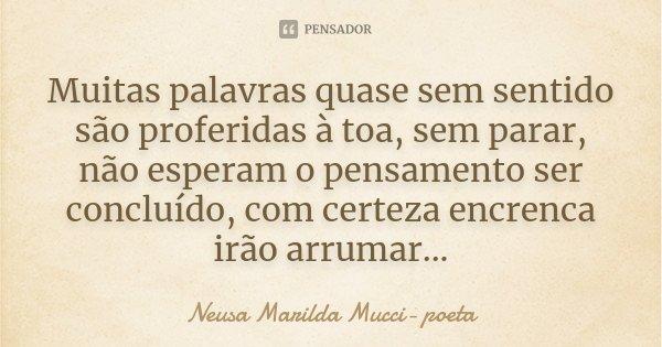 Muitas palavras quase sem sentido são proferidas à toa, sem parar, não esperam o pensamento ser concluído, com certeza encrenca irão arrumar...... Frase de Neusa Marilda Mucci- poeta.