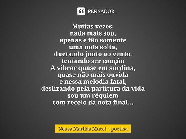 Muitas vezes, nada mais sou, apenas e tão somente uma nota solta, duetando junto ao vento, tentando ser canção A vibrar quase em surdina, quase não mais ouvida... Frase de Neusa Marilda Mucci - poetisa.