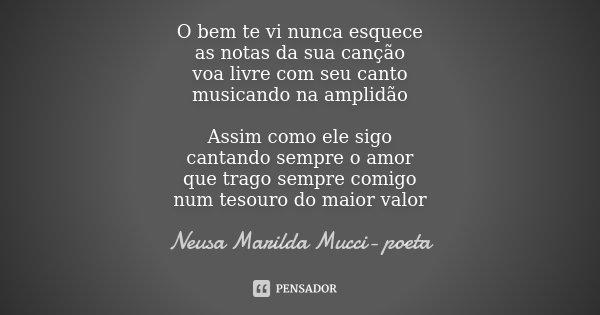 O bem te vi nunca esquece as notas da sua canção voa livre com seu canto musicando na amplidão Assim como ele sigo cantando sempre o amor que trago sempre comig... Frase de Neusa Marilda Mucci- poeta.