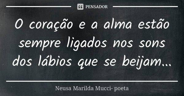 O coração e a alma estão sempre ligados nos sons dos lábios que se beijam...... Frase de Neusa Marilda Mucci- poeta.