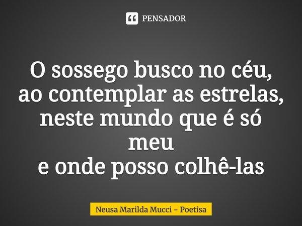 O sossego busco no céu, ao contemplar as estrelas, neste mundo que é só meu e onde posso colhê-las... Frase de Neusa Marilda Mucci - Poetisa.