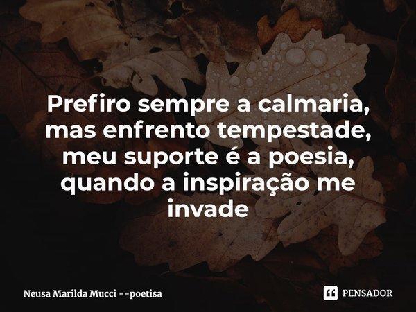 Prefiro sempre a calmaria, mas enfrento tempestade, meu suporte é a poesia, quando a inspiração me invade... Frase de Neusa Marilda Mucci --poetisa.